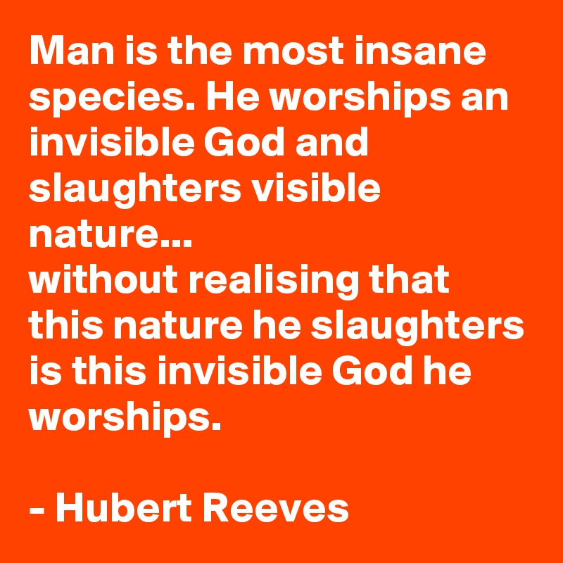 Man is the most insane species. He worships an invisible God and slaughters visible nature... without realising that this nature he slaughters is this invisible God he worships.  - Hubert Reeves