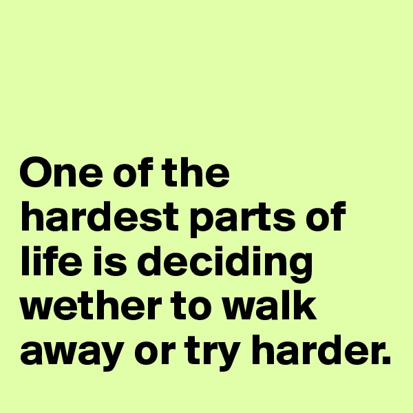 One of the hardest parts of life is deciding wether to walk away or try harder.