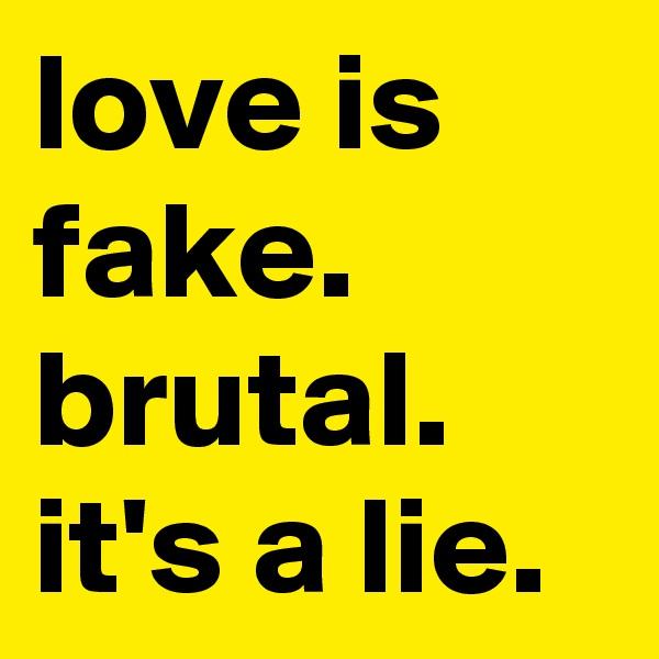love is fake. brutal. it's a lie.