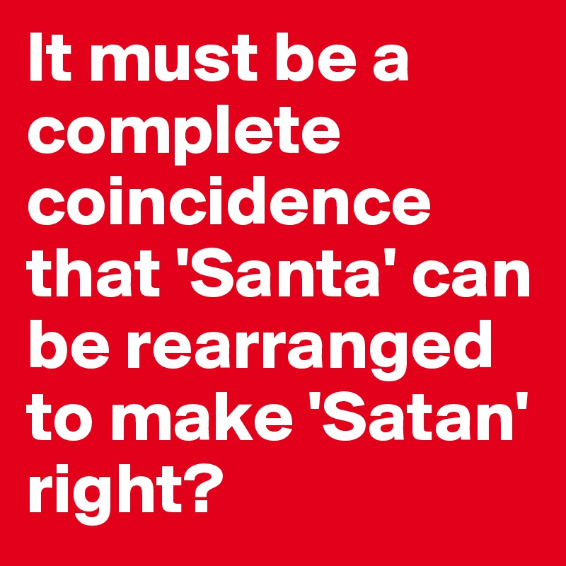 It must be a complete coincidence that 'Santa' can be rearranged to make 'Satan' right?