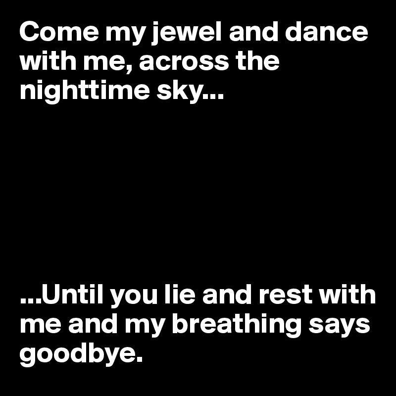 Come my jewel and dance with me, across the nighttime sky...       ...Until you lie and rest with me and my breathing says goodbye.