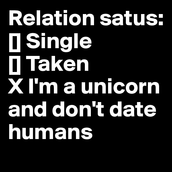 Relation satus: [] Single [] Taken X I'm a unicorn and don't date humans