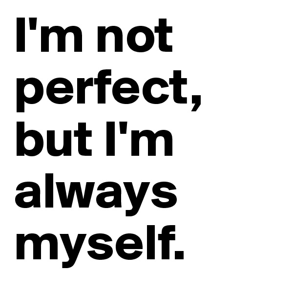 I'm not perfect, but I'm always myself.