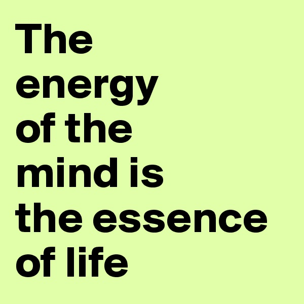 The  energy of the mind is the essence of life