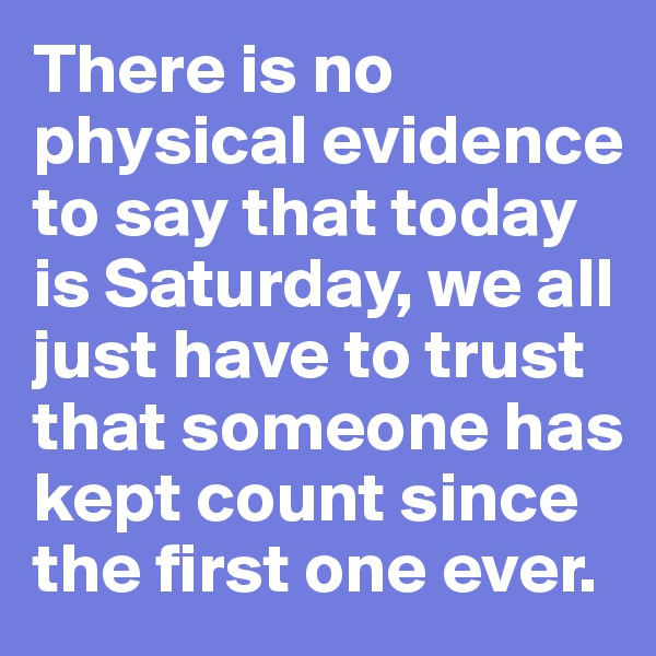 There is no physical evidence to say that today is Saturday, we all just have to trust that someone has kept count since the first one ever.