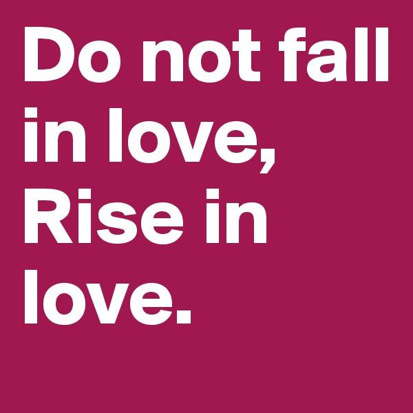 Do not fall in love, Rise in love.