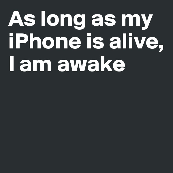 As long as my iPhone is alive, I am awake