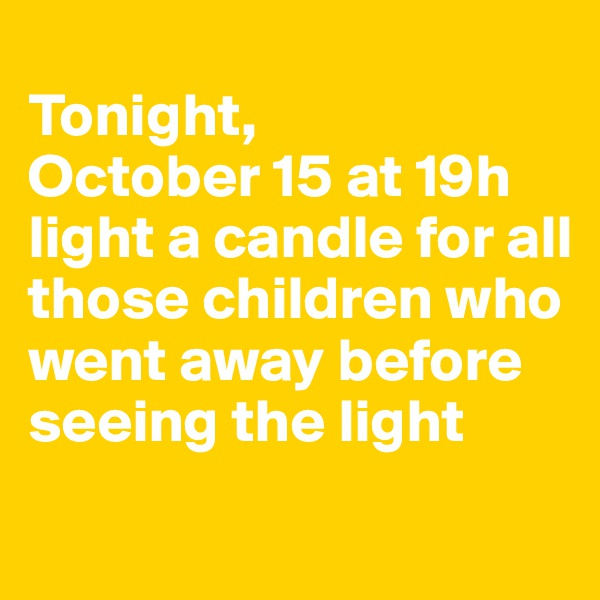 Tonight,  October 15 at 19h light a candle for all those children who went away before seeing the light