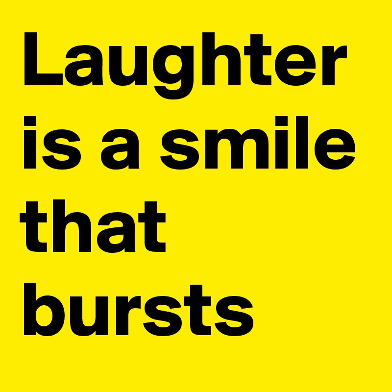 Laughter is a smile that bursts