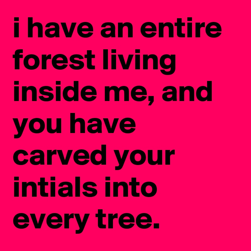 i have an entire forest living inside me, and you have carved your intials into every tree.