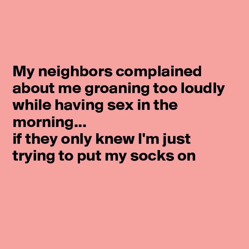 My neighbors complained about me groaning too loudly while having sex in the morning... if they only knew I'm just trying to put my socks on