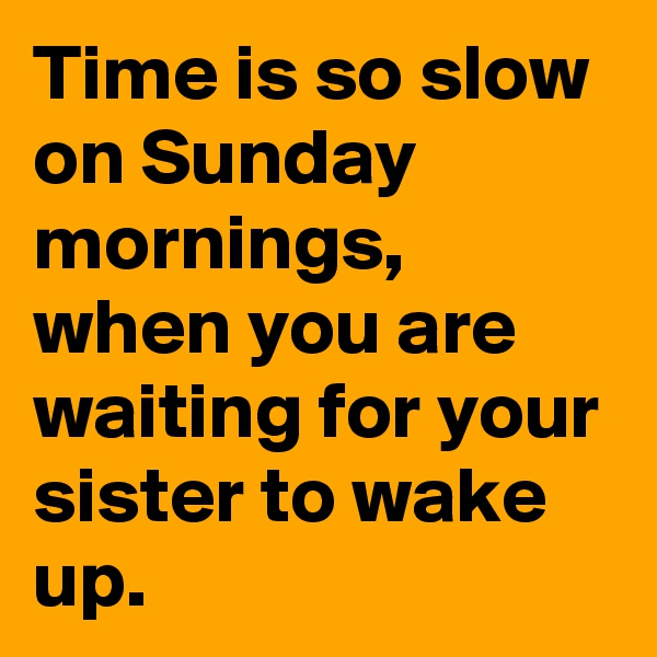 Time is so slow on Sunday mornings, when you are waiting for your sister to wake up.