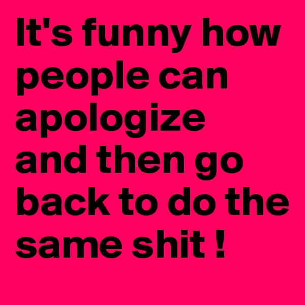 It's funny how people can apologize and then go back to do the same shit !