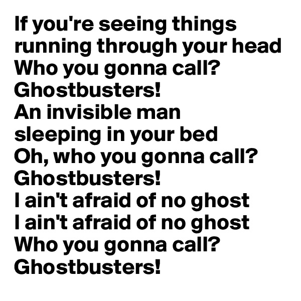 If you're seeing things running through your head  Who you gonna call? Ghostbusters! An invisible man  sleeping in your bed  Oh, who you gonna call?  Ghostbusters! I ain't afraid of no ghost  I ain't afraid of no ghost  Who you gonna call? Ghostbusters!