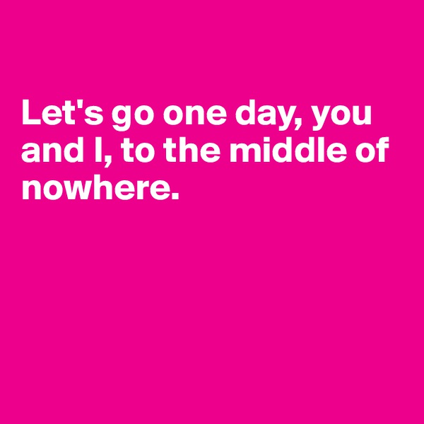 Let's go one day, you and I, to the middle of nowhere.