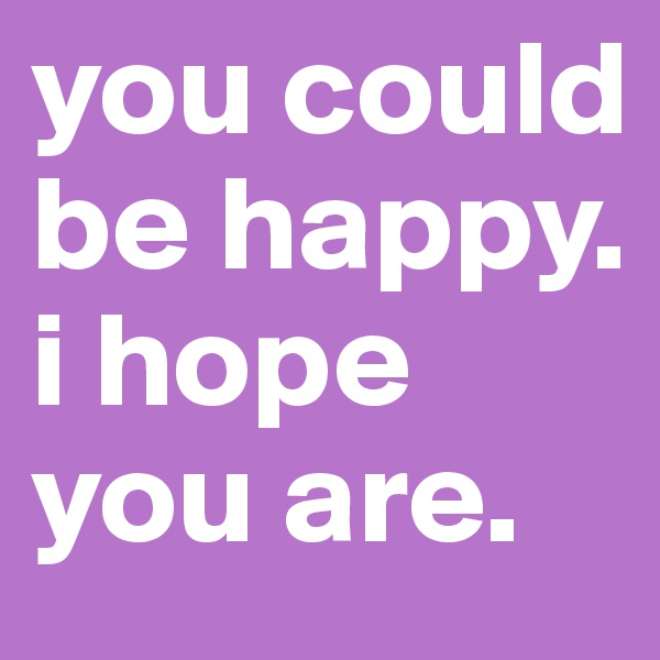 you could be happy. i hope you are.