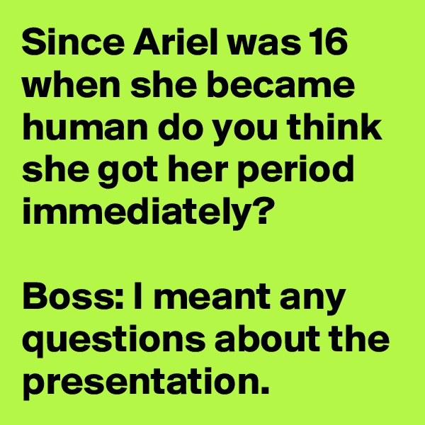 Since Ariel was 16 when she became human do you think she got her period immediately?  Boss: I meant any questions about the presentation.