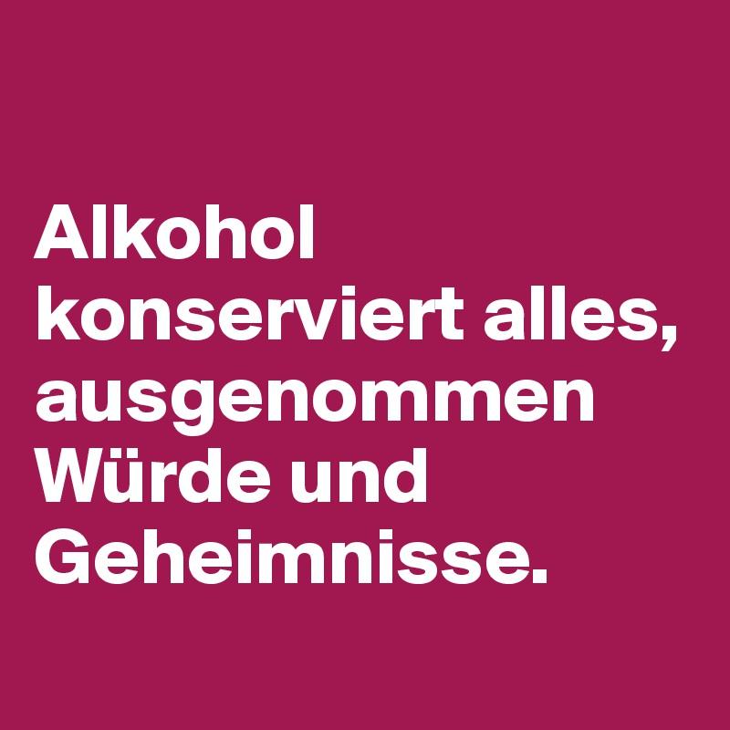 Alkohol konserviert alles, ausgenommen Würde und Geheimnisse.