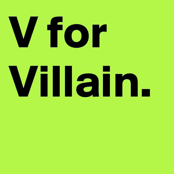 V for Villain.