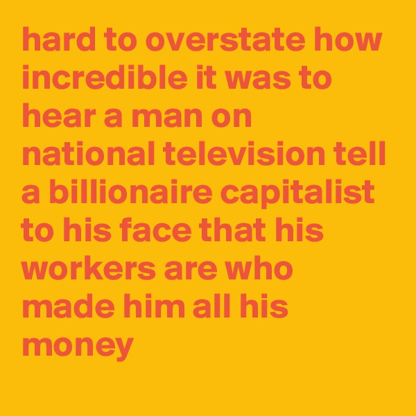 hard to overstate how incredible it was to hear a man on national television tell a billionaire capitalist to his face that his workers are who made him all his money
