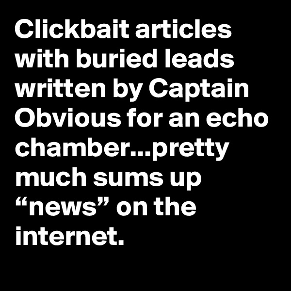"""Clickbait articles with buried leads written by Captain Obvious for an echo chamber...pretty much sums up """"news"""" on the internet."""