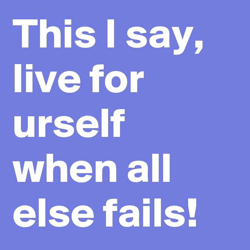 This I say, live for urself when all else fails!