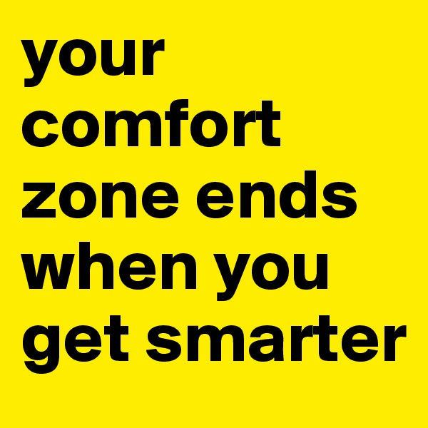 your comfort zone ends when you get smarter