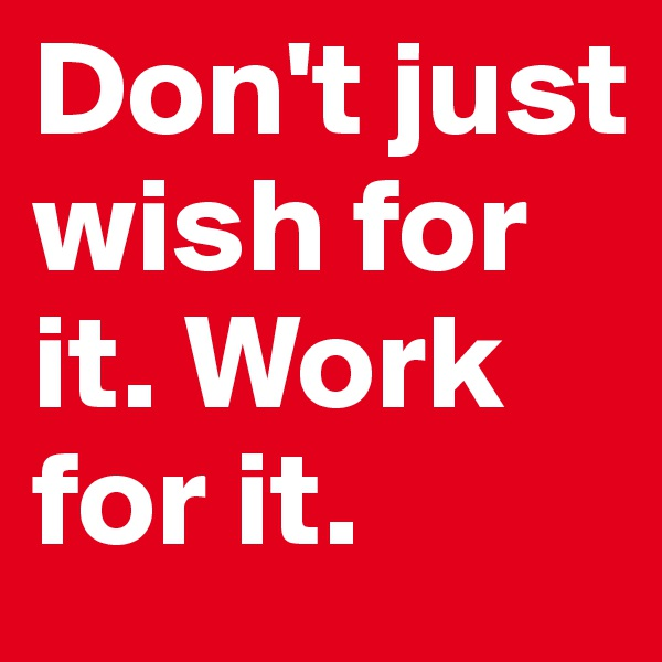 Don't just wish for it. Work for it.