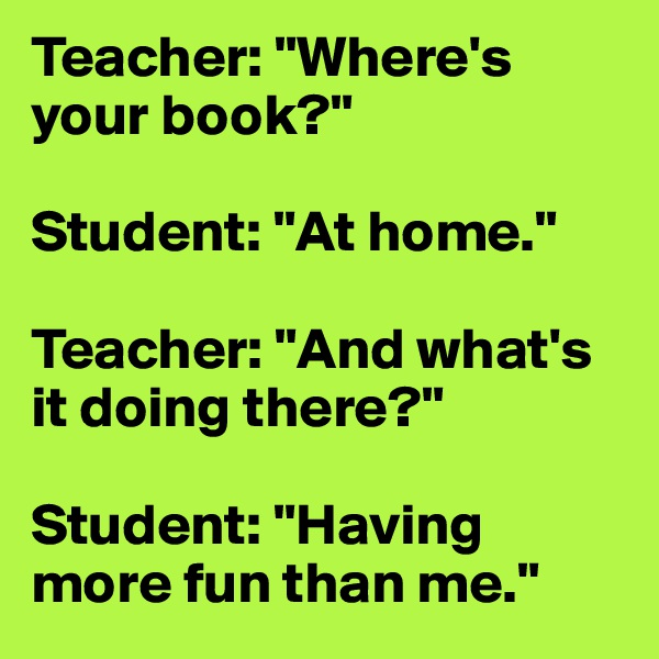 """Teacher: """"Where's your book?""""  Student: """"At home.""""  Teacher: """"And what's it doing there?""""  Student: """"Having more fun than me."""""""