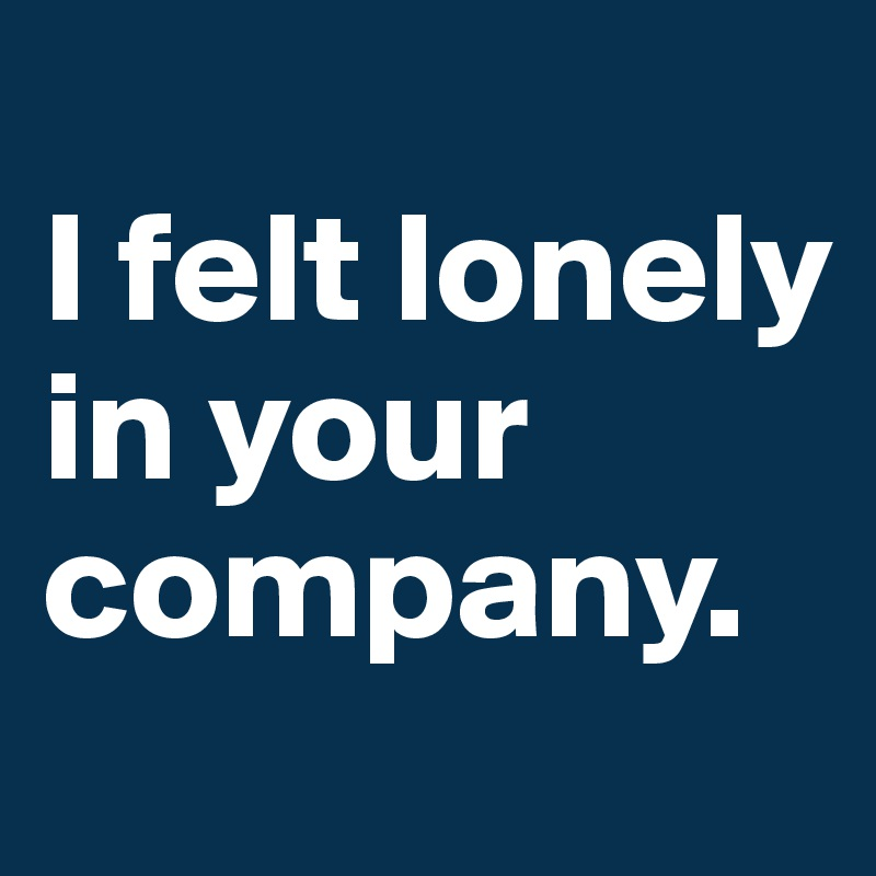 I felt lonely in your company.