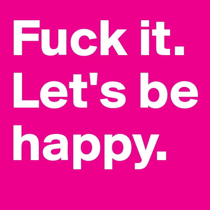 Fuck it. Let's be happy.