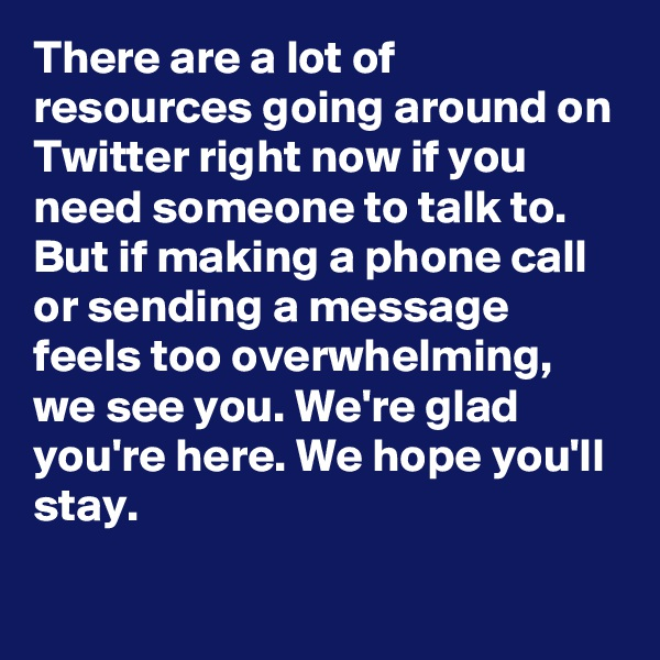 There are a lot of resources going around on Twitter right now if you need someone to talk to. But if making a phone call or sending a message feels too overwhelming, we see you. We're glad you're here. We hope you'll stay.