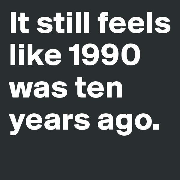It still feels like 1990 was ten years ago.
