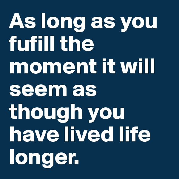 As long as you fufill the moment it will seem as though you have lived life longer.