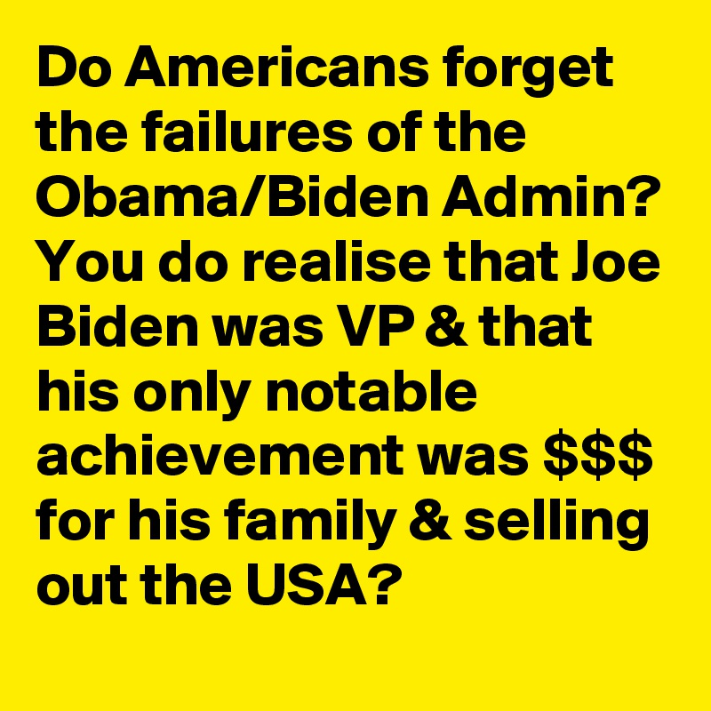 Do Americans forget the failures of the Obama/Biden Admin? You do realise that Joe Biden was VP & that his only notable achievement was $$$ for his family & selling out the USA?