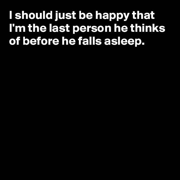 I should just be happy that I'm the last person he thinks of before he falls asleep.