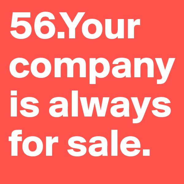 56.Your company is always for sale.