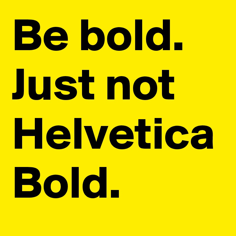 Be bold  Just not Helvetica Bold  - Post by Core_ on Boldomatic
