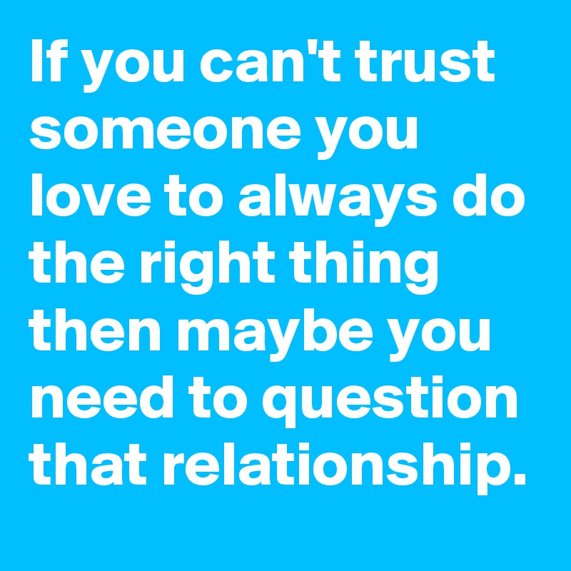 If you can\'t trust someone you love to always do the right ...