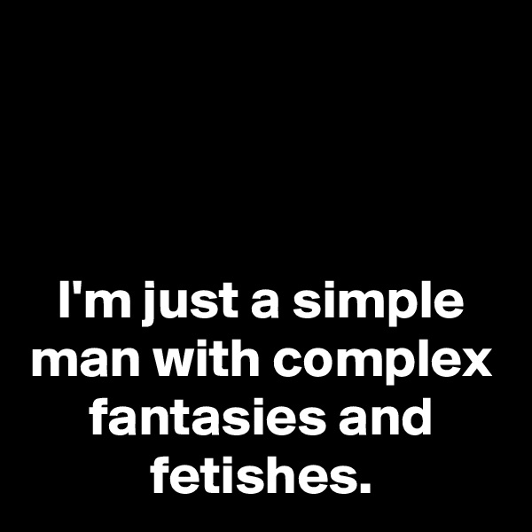 I'm just a simple man with complex fantasies and fetishes.