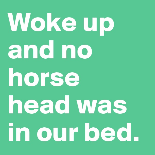 Woke up and no horse head was in our bed.