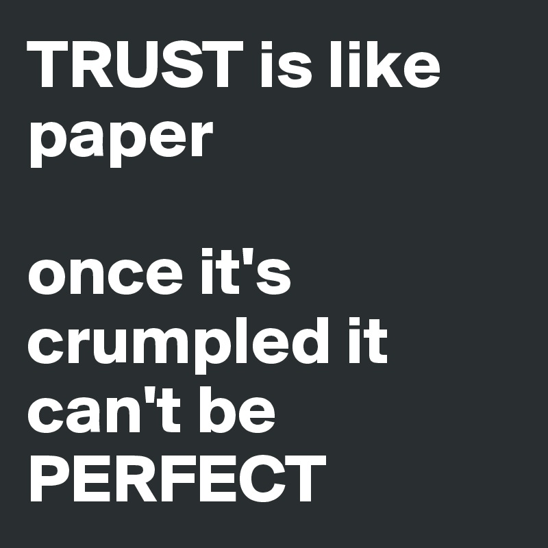 Trust Is Like Paper Once Its Crumpled It Cant Be Perfect Post By
