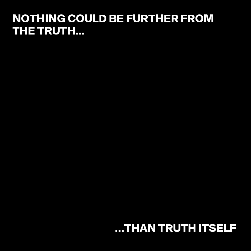 NOTHING COULD BE FURTHER FROM THE TRUTH...                                                            ...THAN TRUTH ITSELF