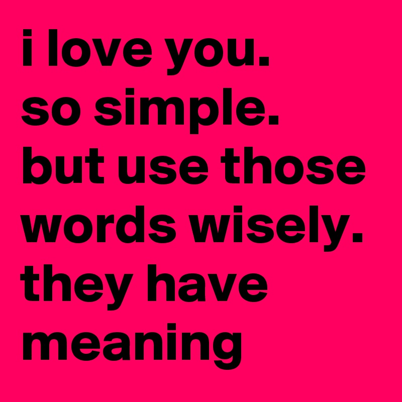 I Love You. So Simple. But Use Those Words Wisely. They Have Meaning