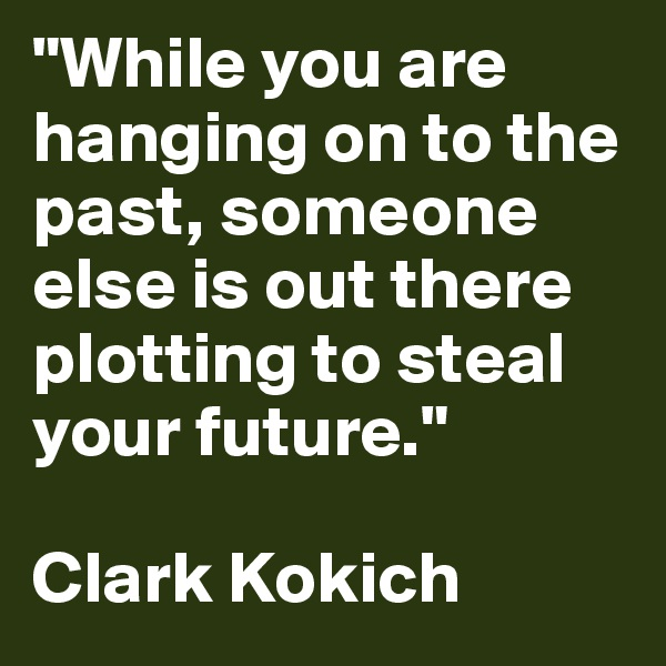 """""""While you are hanging on to the past, someone else is out there plotting to steal your future.""""  Clark Kokich"""