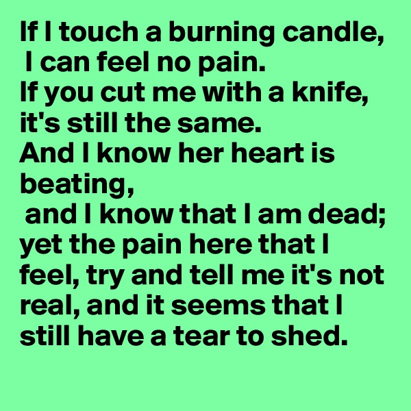 If I touch a burning candle,  I can feel no pain.  If you cut me with a knife, it's still the same.  And I know her heart is beating,  and I know that I am dead; yet the pain here that I feel, try and tell me it's not real, and it seems that I still have a tear to shed.