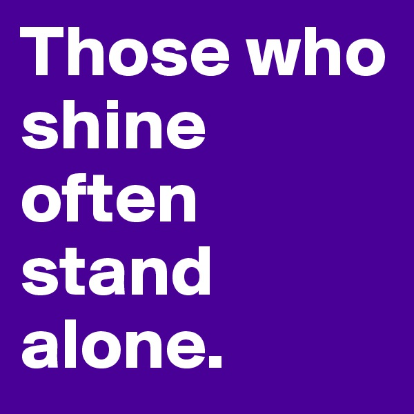 Those who shine often stand alone.