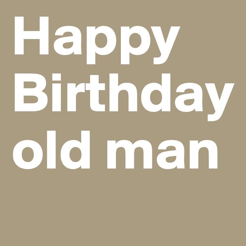 happy birthday old man post by mitchaytm on boldomatic