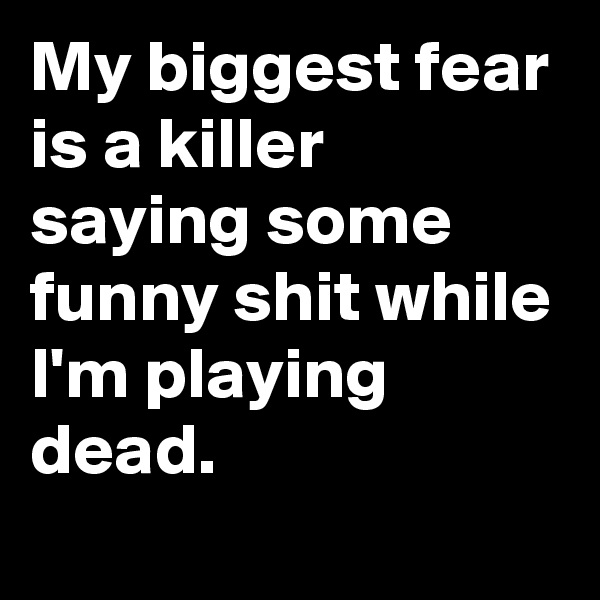My biggest fear is a killer saying some funny shit while I'm playing dead.