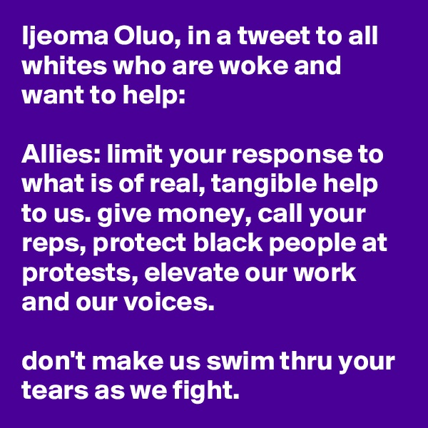 Ijeoma Oluo, in a tweet to all whites who are woke and want to help:  Allies: limit your response to what is of real, tangible help to us. give money, call your reps, protect black people at protests, elevate our work and our voices.  don't make us swim thru your tears as we fight.